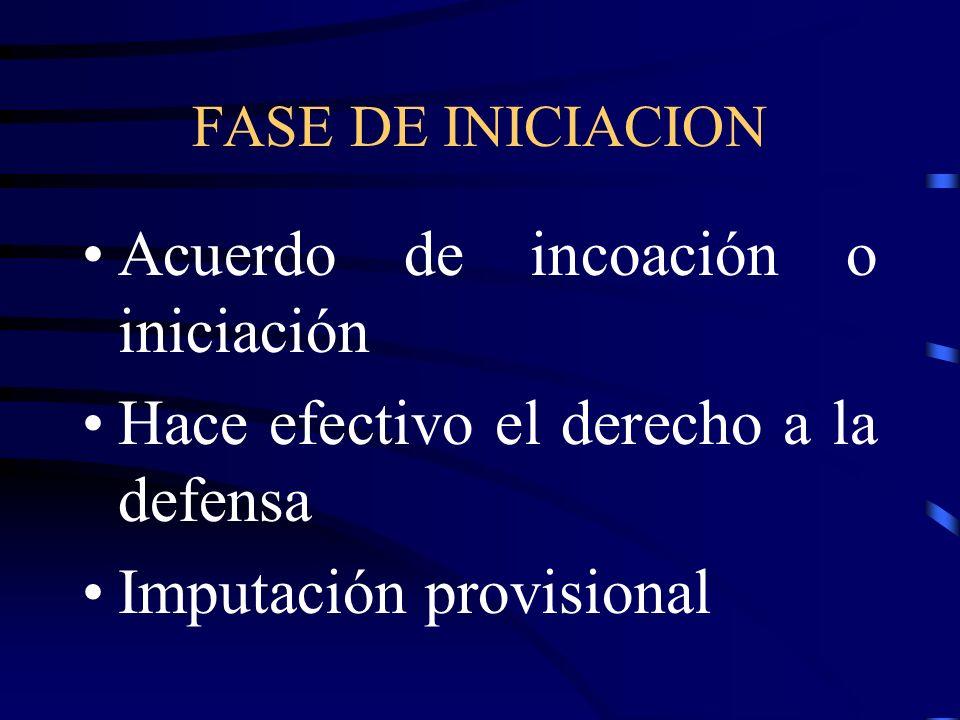 FASE DE INICIACION Acuerdo de incoación o iniciación Hace efectivo el derecho a la defensa Imputación provisional