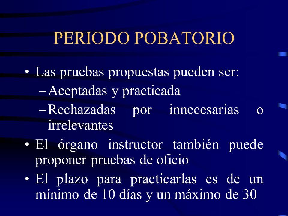 PERIODO POBATORIO Las pruebas propuestas pueden ser: –Aceptadas y practicada –Rechazadas por innecesarias o irrelevantes El órgano instructor también