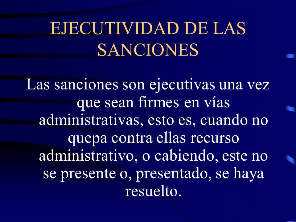 EJECUTIVIDAD DE LAS SANCIONES Las sanciones son ejecutivas una vez que sean firmes en vías administrativas, esto es, cuando no quepa contra ellas recu
