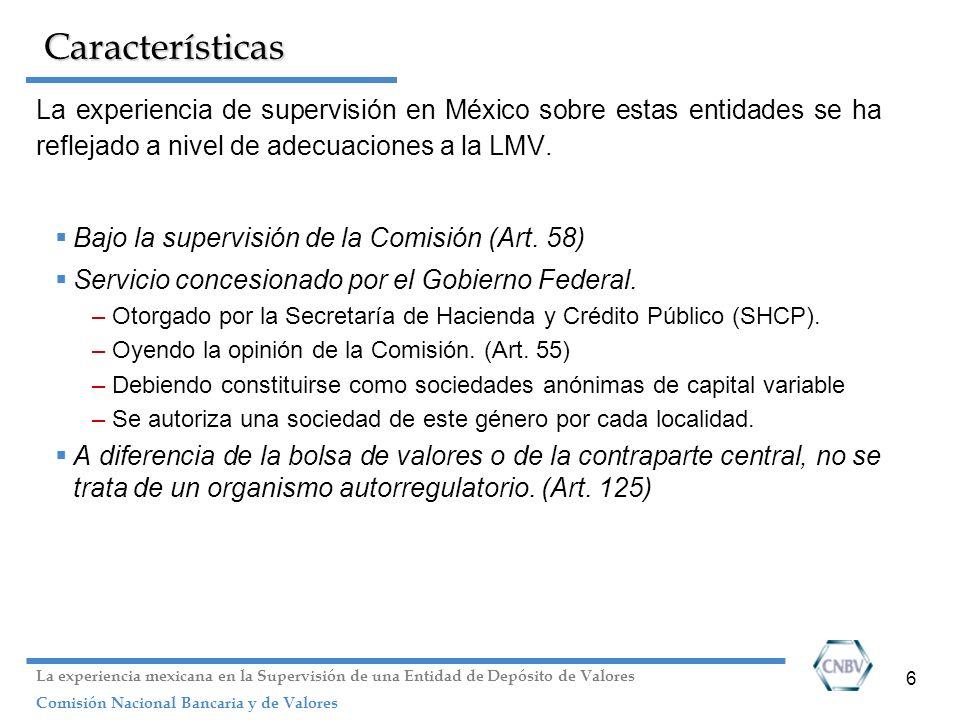 6 Características La experiencia de supervisión en México sobre estas entidades se ha reflejado a nivel de adecuaciones a la LMV. Bajo la supervisión