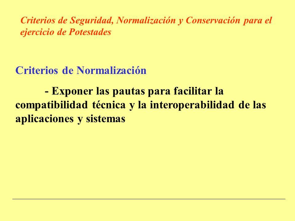 Criterios de Normalización - Exponer las pautas para facilitar la compatibilidad técnica y la interoperabilidad de las aplicaciones y sistemas Criterios de Seguridad, Normalización y Conservación para el ejercicio de Potestades