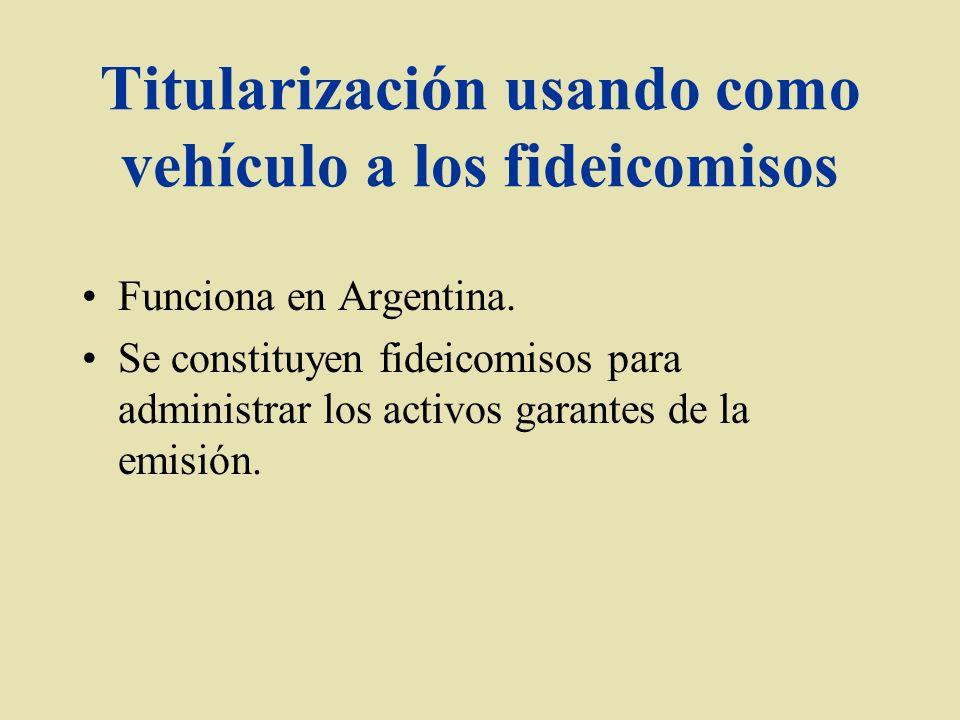Titularización usando como vehículo a los fideicomisos Funciona en Argentina. Se constituyen fideicomisos para administrar los activos garantes de la