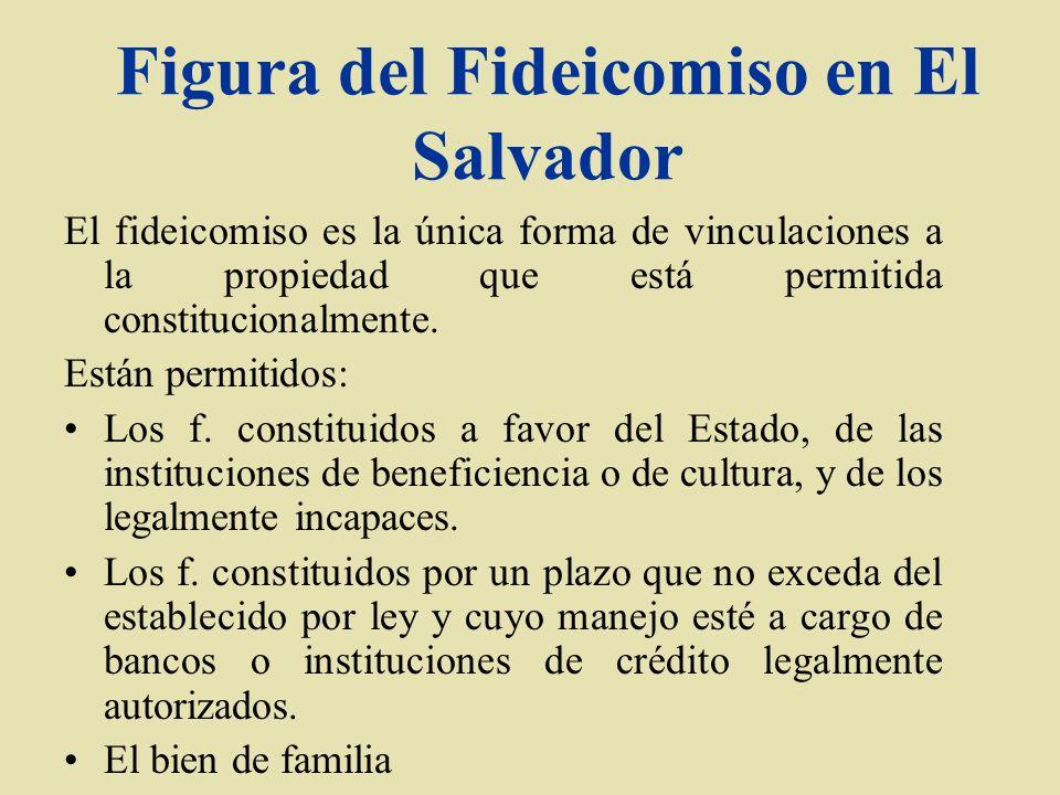 Figura del Fideicomiso en El Salvador El fideicomiso es la única forma de vinculaciones a la propiedad que está permitida constitucionalmente. Están p