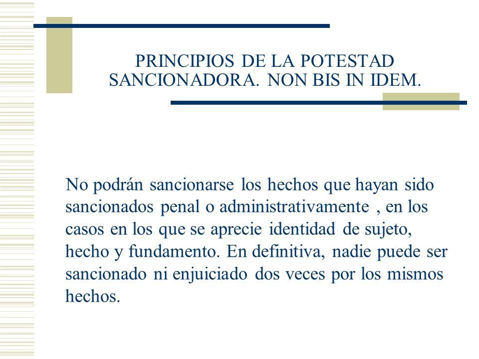 PRINCIPIOS DE LA POTESTAD SANCIONADORA. NON BIS IN IDEM. No podrán sancionarse los hechos que hayan sido sancionados penal o administrativamente, en l