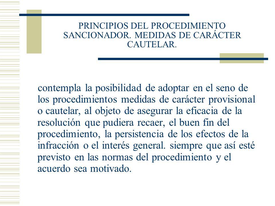 PRINCIPIOS DEL PROCEDIMIENTO SANCIONADOR. MEDIDAS DE CARÁCTER CAUTELAR. contempla la posibilidad de adoptar en el seno de los procedimientos medidas d