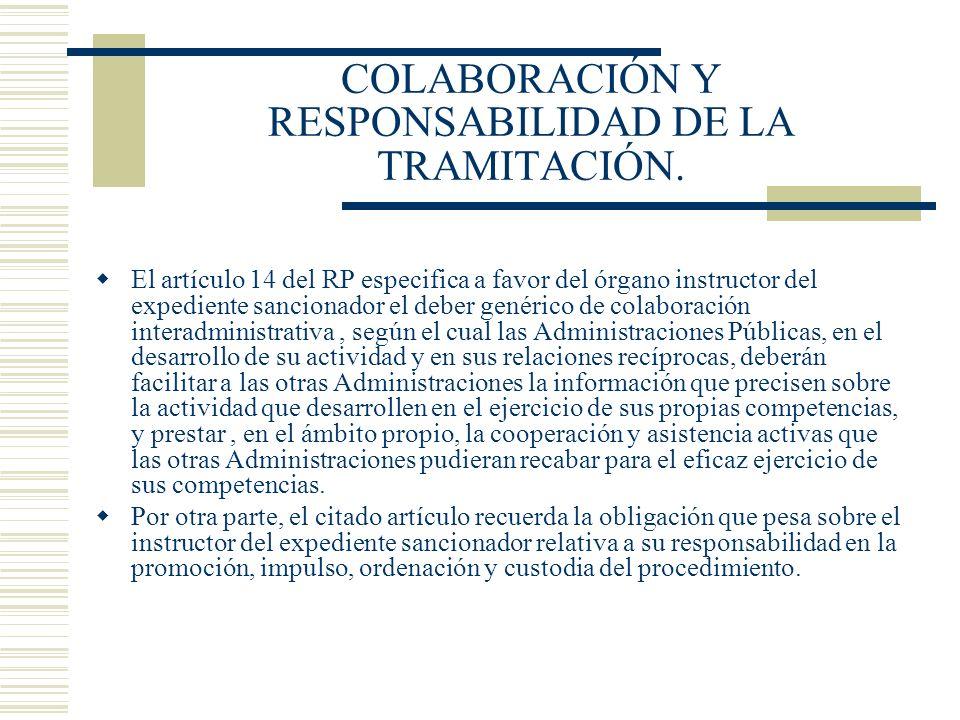 COLABORACIÓN Y RESPONSABILIDAD DE LA TRAMITACIÓN. El artículo 14 del RP especifica a favor del órgano instructor del expediente sancionador el deber g
