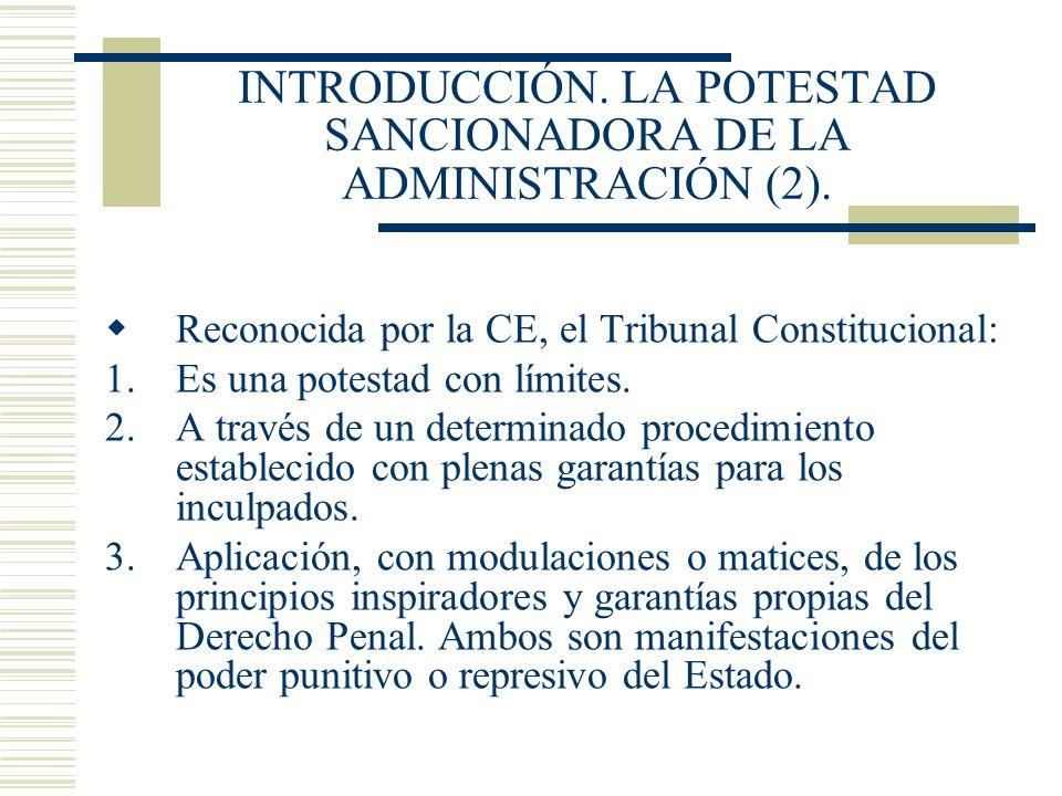 INTRODUCCIÓN. LA POTESTAD SANCIONADORA DE LA ADMINISTRACIÓN (2). Reconocida por la CE, el Tribunal Constitucional: 1.Es una potestad con límites. 2.A
