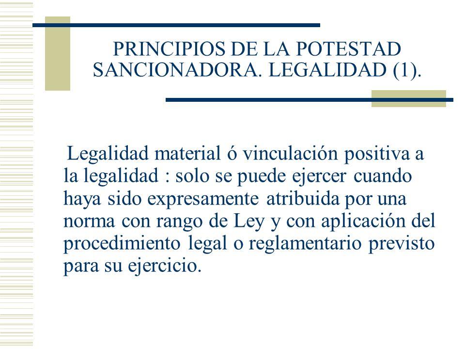 PRINCIPIOS DE LA POTESTAD SANCIONADORA. LEGALIDAD (1). Legalidad material ó vinculación positiva a la legalidad : solo se puede ejercer cuando haya si