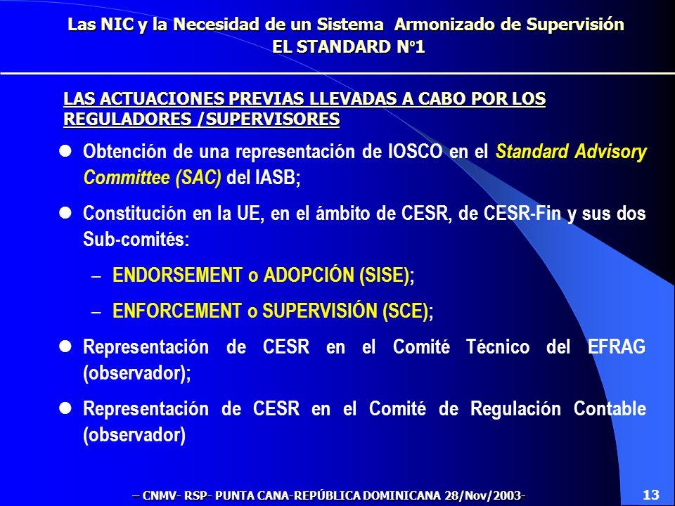 Las NIC y la Necesidad de un Sistema Armonizado de Supervisión EL STANDARD N º 1 Obtención de una representación de IOSCO en el Standard Advisory Committee (SAC) del IASB; Constitución en la UE, en el ámbito de CESR, de CESR-Fin y sus dos Sub-comités: – ENDORSEMENT o ADOPCIÓN (SISE); – ENFORCEMENT o SUPERVISIÓN (SCE); Representación de CESR en el Comité Técnico del EFRAG (observador); Representación de CESR en el Comité de Regulación Contable (observador) 13 LAS ACTUACIONES PREVIAS LLEVADAS A CABO POR LOS REGULADORES /SUPERVISORES – CNMV- RSP- PUNTA CANA-REPÚBLICA DOMINICANA 28/Nov/2003-