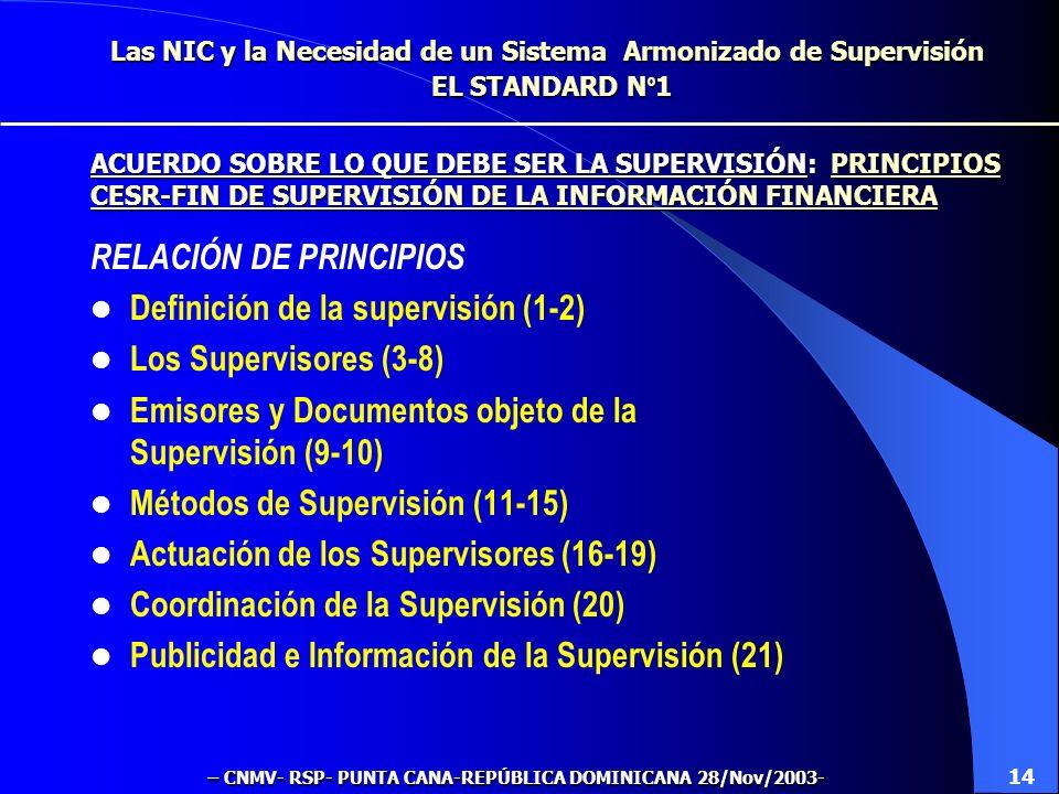 Las NIC y la Necesidad de un Sistema Armonizado de Supervisión EL STANDARD N º 1 RELACIÓN DE PRINCIPIOS Definición de la supervisión (1-2) Los Supervisores (3-8) Emisores y Documentos objeto de la Supervisión (9-10) Métodos de Supervisión (11-15) Actuación de los Supervisores (16-19) Coordinación de la Supervisión (20) Publicidad e Información de la Supervisión (21) 14 ACUERDO SOBRE LO QUE DEBE SER LA SUPERVISIÓN: PRINCIPIOS CESR-FIN DE SUPERVISIÓN DE LA INFORMACIÓN FINANCIERA – CNMV- RSP- PUNTA CANA-REPÚBLICA DOMINICANA 28/Nov/2003-