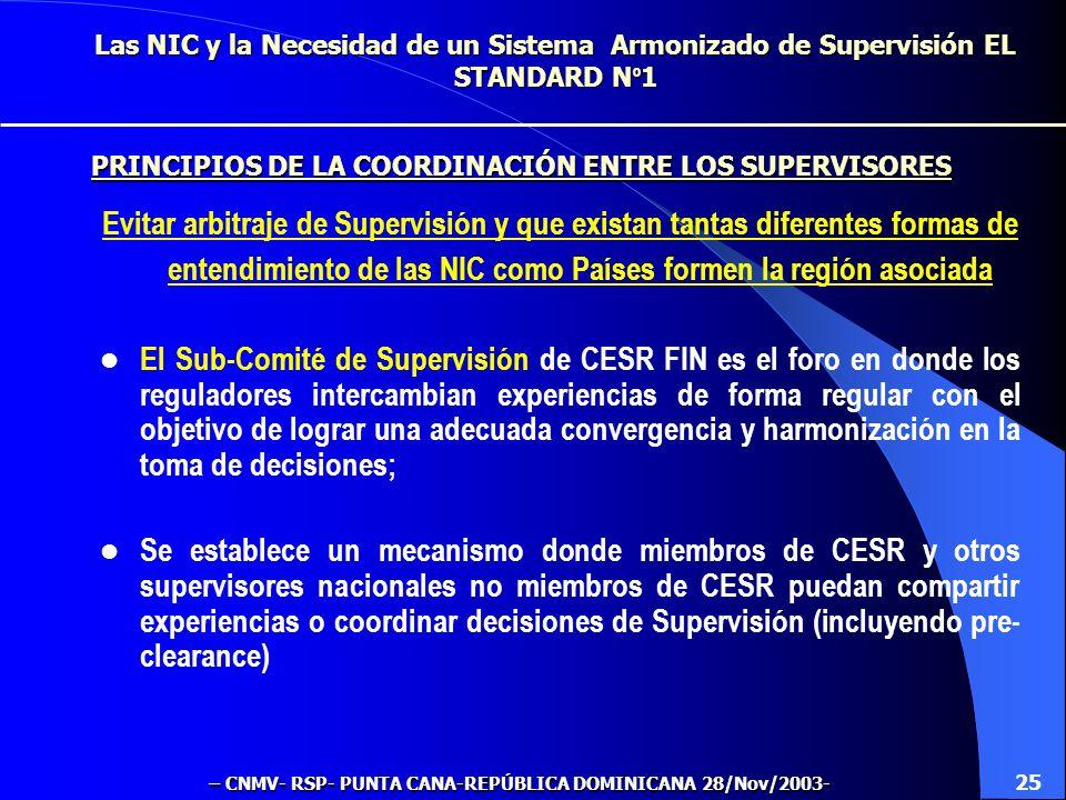 Las NIC y la Necesidad de un Sistema Armonizado de Supervisión EL STANDARD N º 1 Evitar arbitraje de Supervisión y que existan tantas diferentes formas de entendimiento de las NIC como Países formen la región asociada El Sub-Comité de Supervisión de CESR FIN es el foro en donde los reguladores intercambian experiencias de forma regular con el objetivo de lograr una adecuada convergencia y harmonización en la toma de decisiones; Se establece un mecanismo donde miembros de CESR y otros supervisores nacionales no miembros de CESR puedan compartir experiencias o coordinar decisiones de Supervisión (incluyendo pre- clearance) 25 PRINCIPIOS DE LA COORDINACIÓN ENTRE LOS SUPERVISORES – CNMV- RSP- PUNTA CANA-REPÚBLICA DOMINICANA 28/Nov/2003-