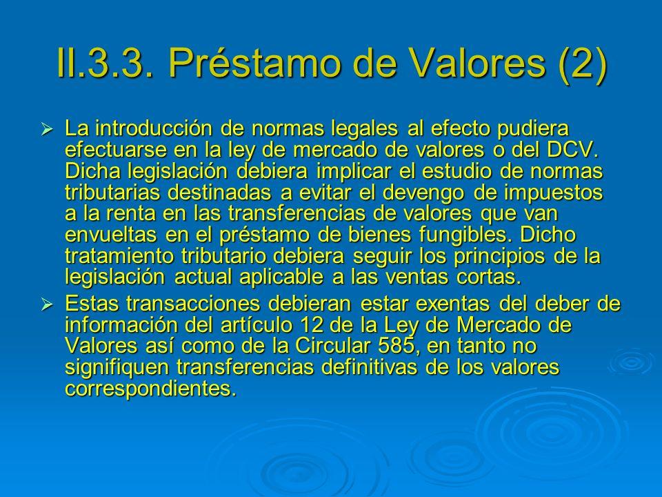 II.3.3. Préstamo de Valores (2) La introducción de normas legales al efecto pudiera efectuarse en la ley de mercado de valores o del DCV. Dicha legisl