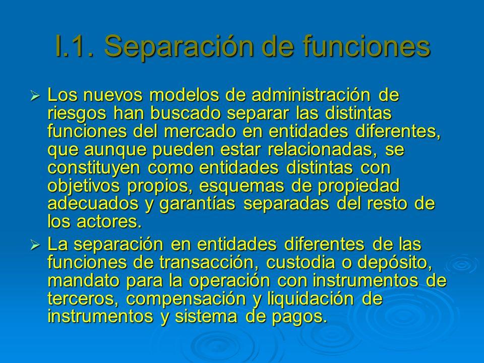 I.1. Separación de funciones Los nuevos modelos de administración de riesgos han buscado separar las distintas funciones del mercado en entidades dife