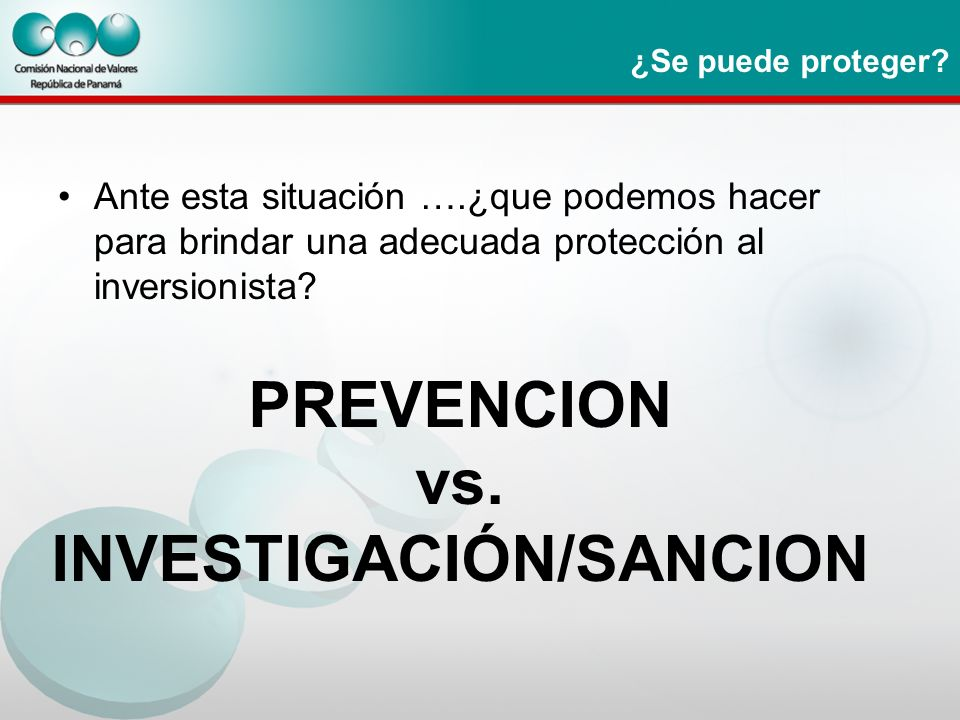 ¿Se puede proteger? Ante esta situación ….¿que podemos hacer para brindar una adecuada protección al inversionista? PREVENCION vs. INVESTIGACIÓN/SANCI