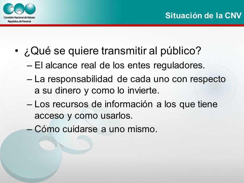 Situación de la CNV ¿Qué se quiere transmitir al público? –El alcance real de los entes reguladores. –La responsabilidad de cada uno con respecto a su