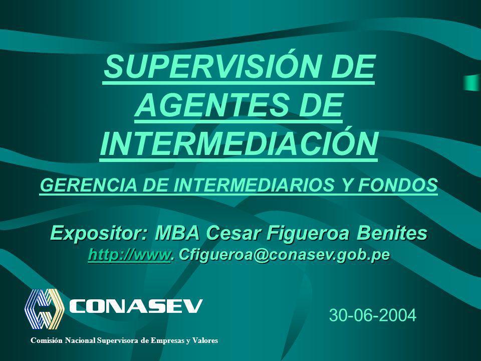 30-06-2004 SUPERVISIÓN DE AGENTES DE INTERMEDIACIÓN GERENCIA DE INTERMEDIARIOS Y FONDOS Expositor: MBA Cesar Figueroa Benites Expositor: MBA Cesar Fig