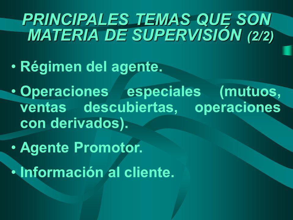 PRINCIPALES TEMAS QUE SON MATERIA DE SUPERVISIÓN (2/2) Régimen del agente. Operaciones especiales (mutuos, ventas descubiertas, operaciones con deriva