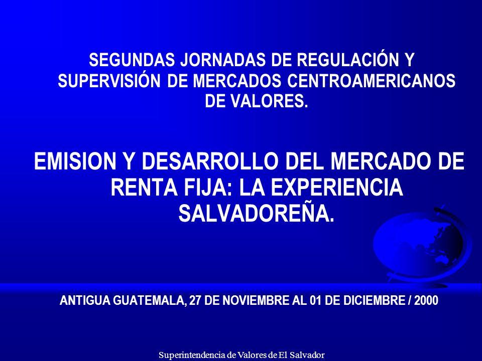Superintendencia de Valores de El Salvador SEGUNDAS JORNADAS DE REGULACIÓN Y SUPERVISIÓN DE MERCADOS CENTROAMERICANOS DE VALORES. EMISION Y DESARROLLO
