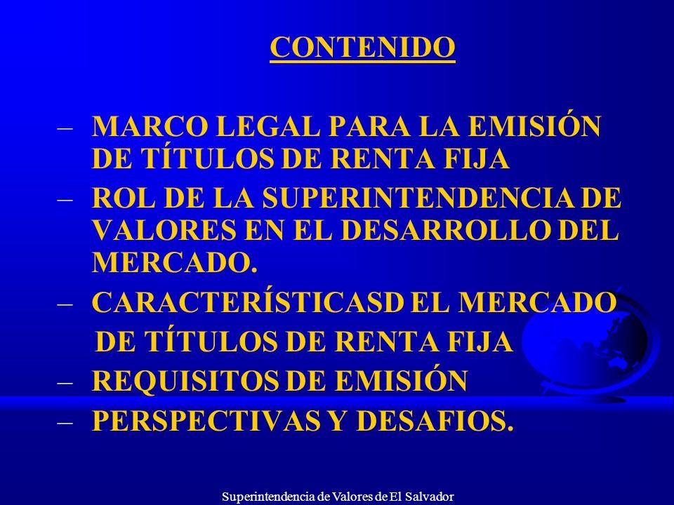 Superintendencia de Valores de El Salvador CONTENIDO –MARCO LEGAL PARA LA EMISIÓN DE TÍTULOS DE RENTA FIJA –ROL DE LA SUPERINTENDENCIA DE VALORES EN E
