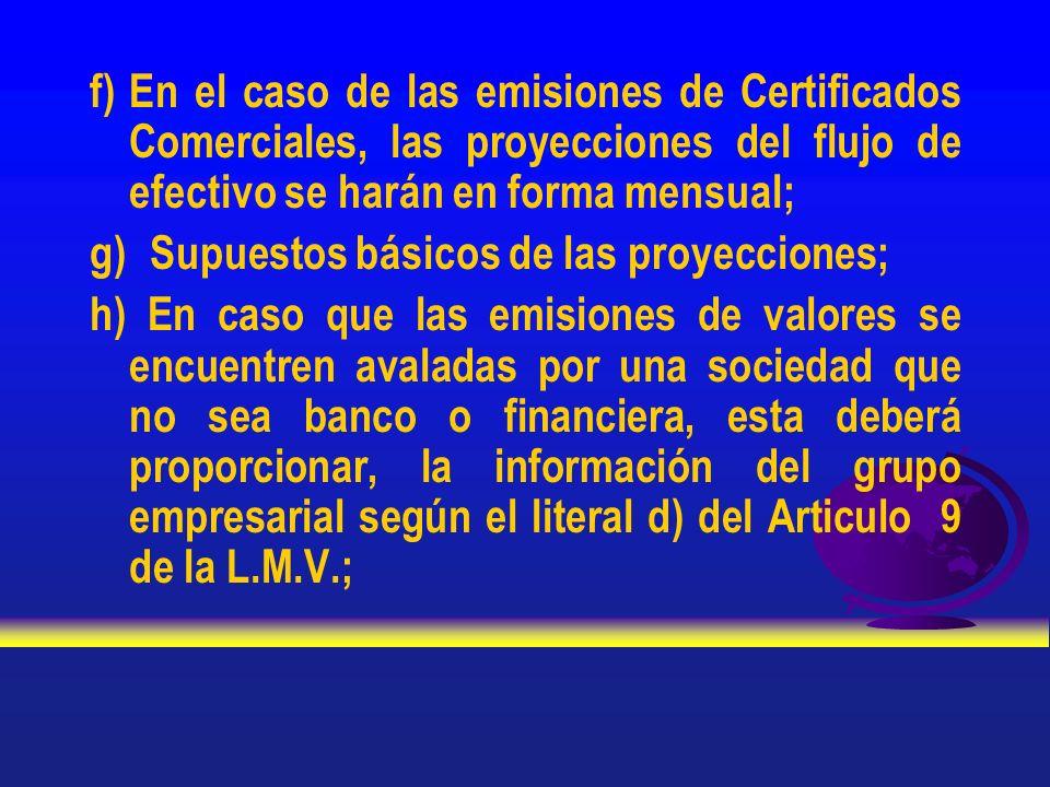 f) En el caso de las emisiones de Certificados Comerciales, las proyecciones del flujo de efectivo se harán en forma mensual; g) Supuestos básicos de