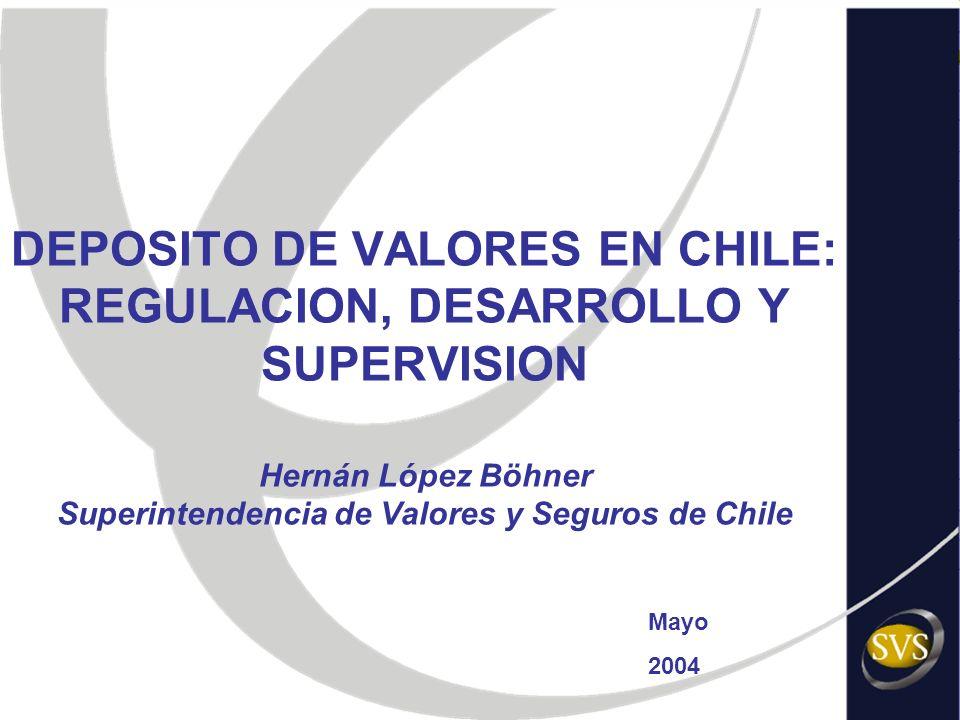 DEPOSITO DE VALORES EN CHILE: REGULACION, DESARROLLO Y SUPERVISION Hernán López Böhner Superintendencia de Valores y Seguros de Chile Mayo 2004