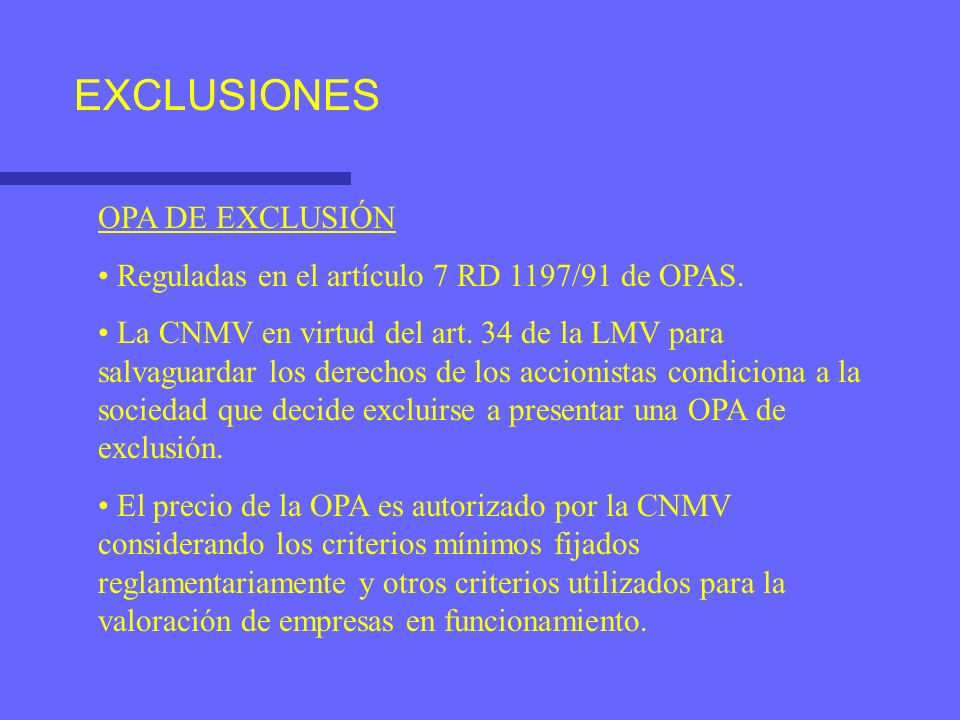 EXCLUSIONES OPA DE EXCLUSIÓN Reguladas en el artículo 7 RD 1197/91 de OPAS. La CNMV en virtud del art. 34 de la LMV para salvaguardar los derechos de