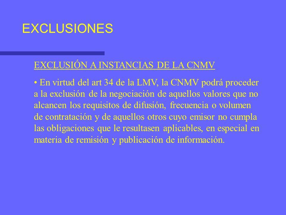 EXCLUSIONES EXCLUSIÓN A INSTANCIAS DE LA CNMV En virtud del art 34 de la LMV, la CNMV podrá proceder a la exclusión de la negociación de aquellos valores que no alcancen los requisitos de difusión, frecuencia o volumen de contratación y de aquellos otros cuyo emisor no cumpla las obligaciones que le resultasen aplicables, en especial en materia de remisión y publicación de información.