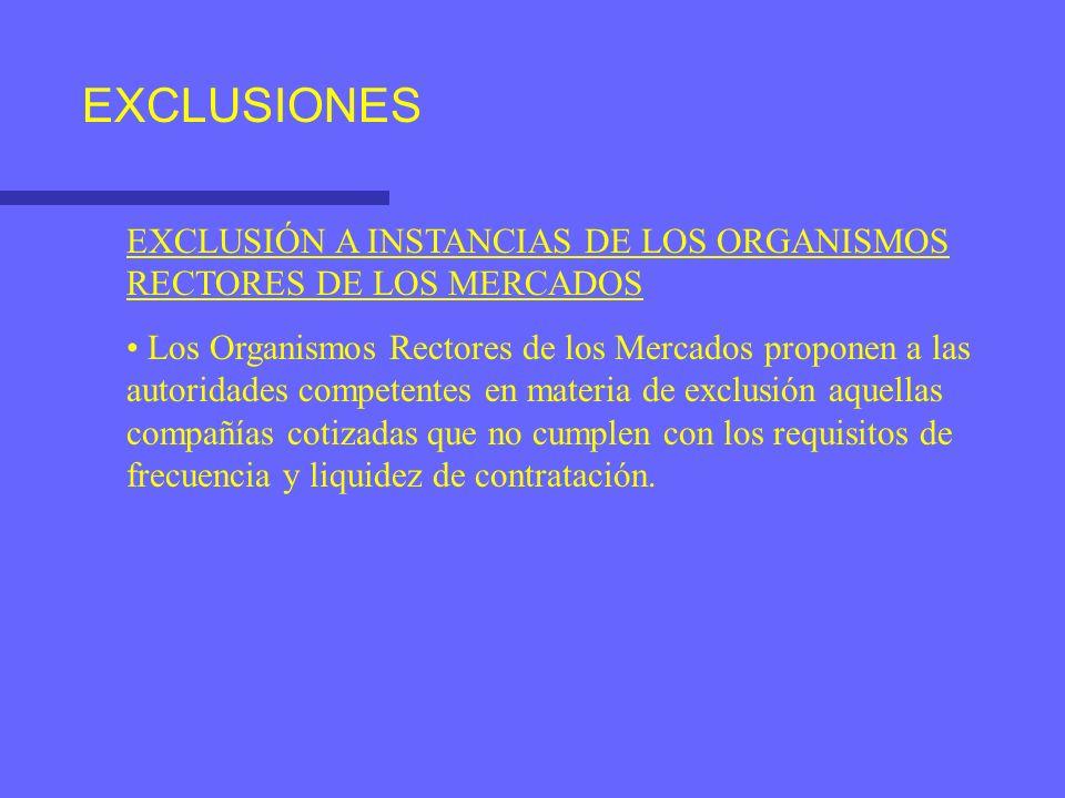 EXCLUSIONES EXCLUSIÓN A INSTANCIAS DE LOS ORGANISMOS RECTORES DE LOS MERCADOS Los Organismos Rectores de los Mercados proponen a las autoridades competentes en materia de exclusión aquellas compañías cotizadas que no cumplen con los requisitos de frecuencia y liquidez de contratación.
