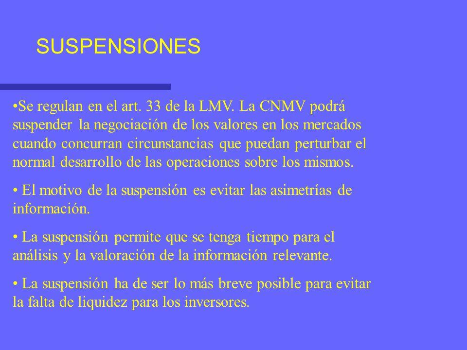 SUSPENSIONES Se regulan en el art. 33 de la LMV. La CNMV podrá suspender la negociación de los valores en los mercados cuando concurran circunstancias
