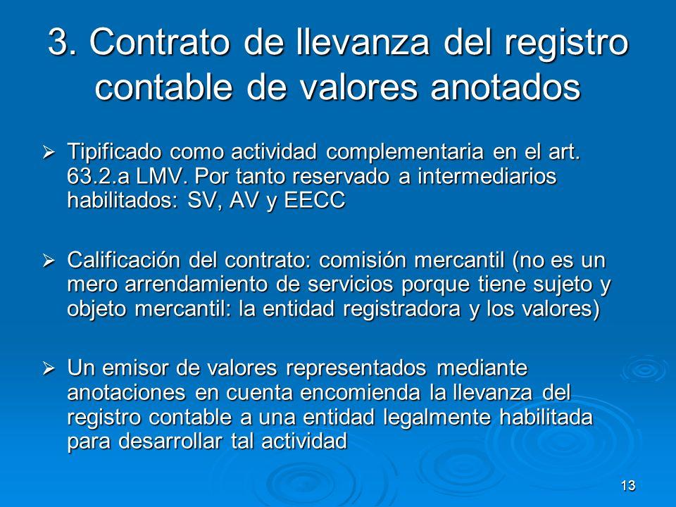 13 3. Contrato de llevanza del registro contable de valores anotados Tipificado como actividad complementaria en el art. 63.2.a LMV. Por tanto reserva