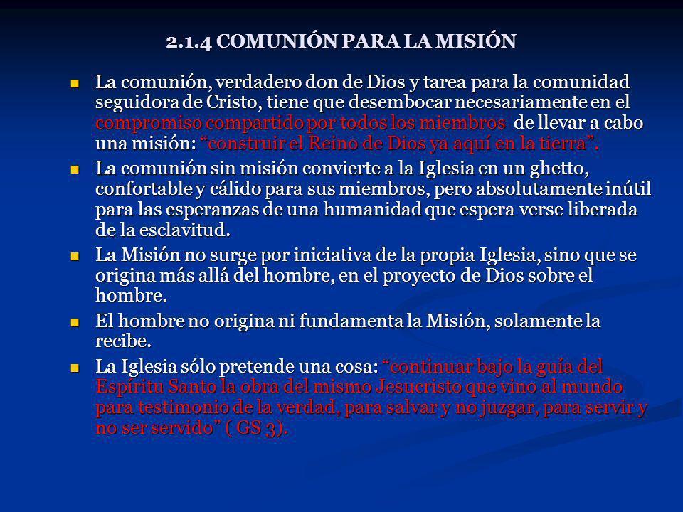 2.1.4 COMUNIÓN PARA LA MISIÓN La comunión, verdadero don de Dios y tarea para la comunidad seguidora de Cristo, tiene que desembocar necesariamente en
