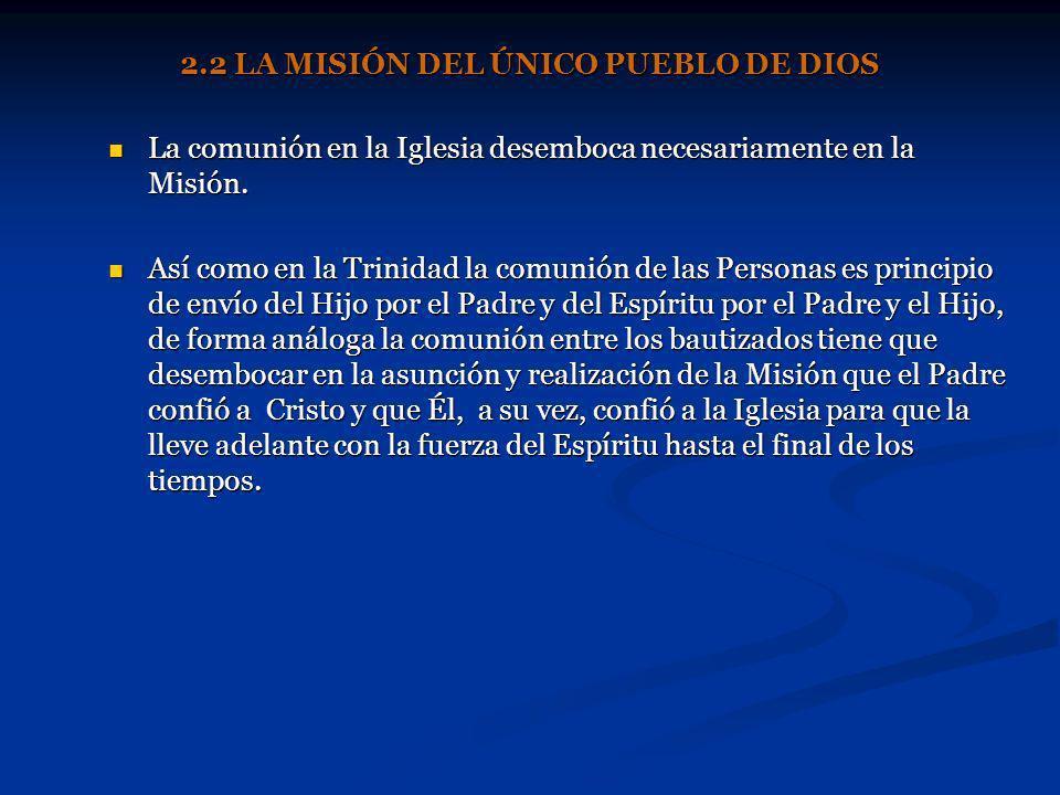 2.2 LA MISIÓN DEL ÚNICO PUEBLO DE DIOS La comunión en la Iglesia desemboca necesariamente en la Misión. Así como en la Trinidad la comunión de las Per