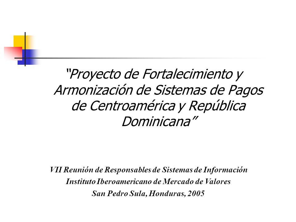 Proyecto de Fortalecimiento y Armonización de Sistemas de Pagos de Centroamérica y República Dominicana VII Reunión de Responsables de Sistemas de Inf