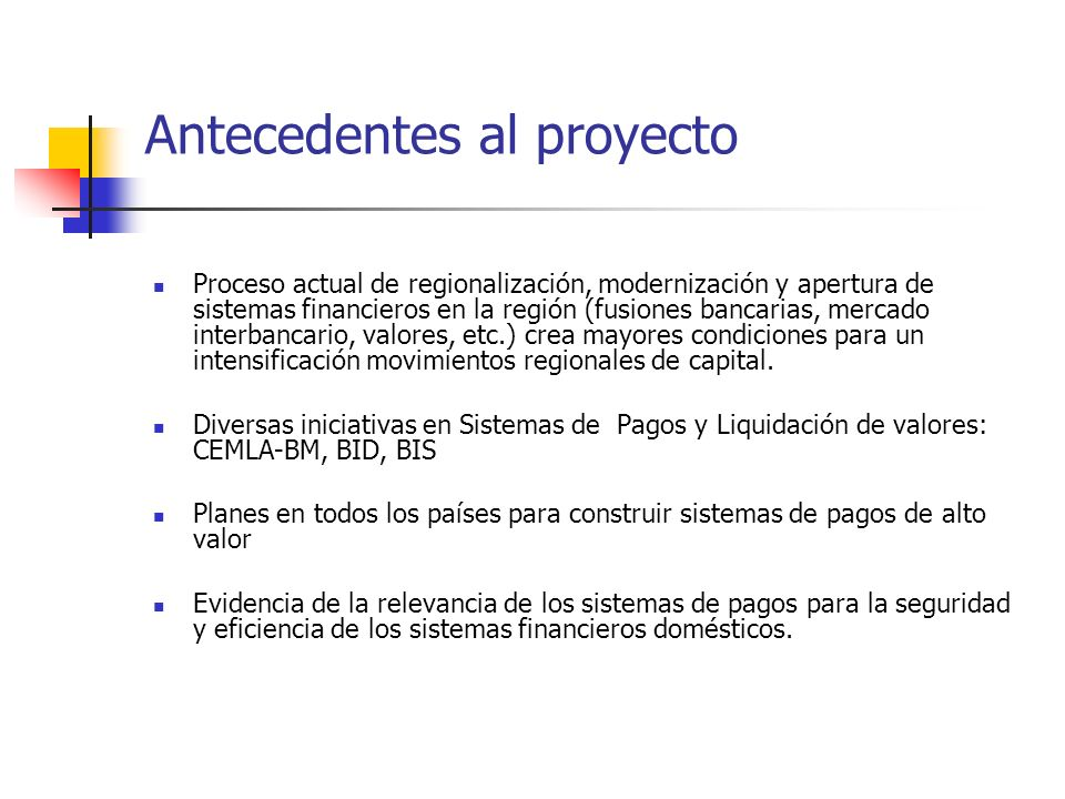 Antecedentes al proyecto Proceso actual de regionalización, modernización y apertura de sistemas financieros en la región (fusiones bancarias, mercado