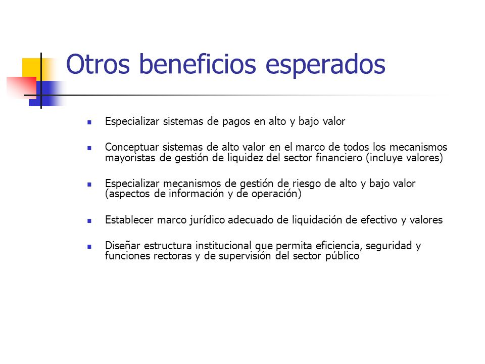 Otros beneficios esperados Especializar sistemas de pagos en alto y bajo valor Conceptuar sistemas de alto valor en el marco de todos los mecanismos m