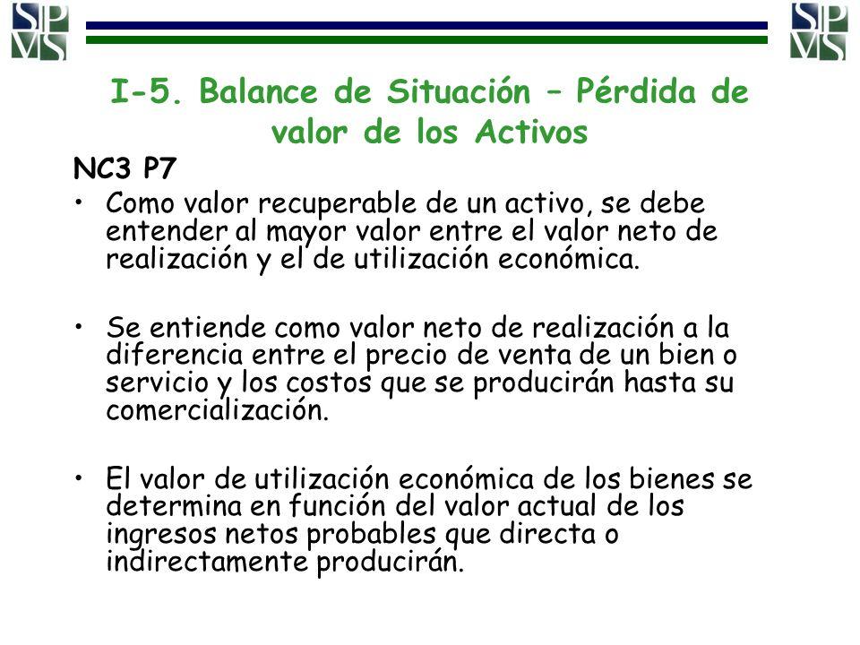 I-5. Balance de Situación – Pérdida de valor de los Activos NC3 P7 Como valor recuperable de un activo, se debe entender al mayor valor entre el valor