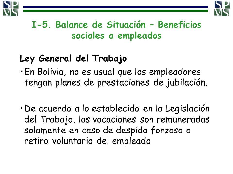 I-5. Balance de Situación – Beneficios sociales a empleados Ley General del Trabajo En Bolivia, no es usual que los empleadores tengan planes de prest