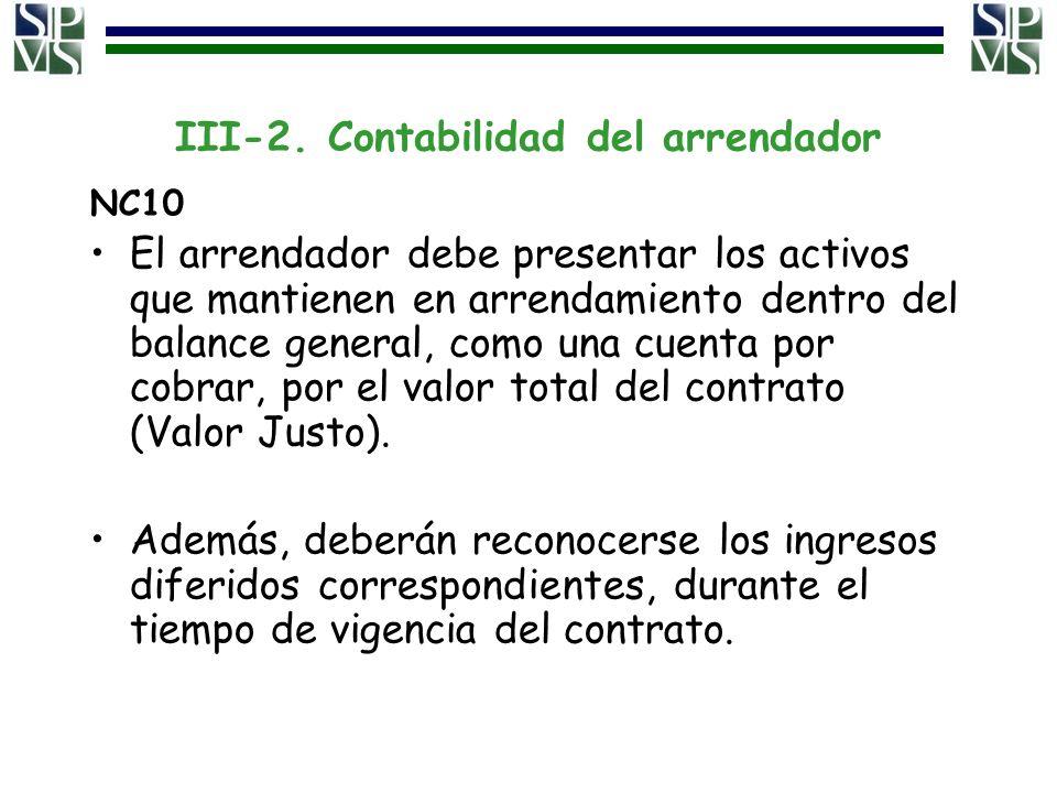 III-2. Contabilidad del arrendador NC10 El arrendador debe presentar los activos que mantienen en arrendamiento dentro del balance general, como una c