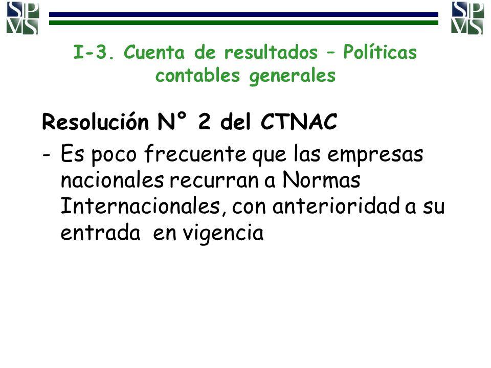 I-3. Cuenta de resultados – Políticas contables generales Resolución N° 2 del CTNAC -Es poco frecuente que las empresas nacionales recurran a Normas I