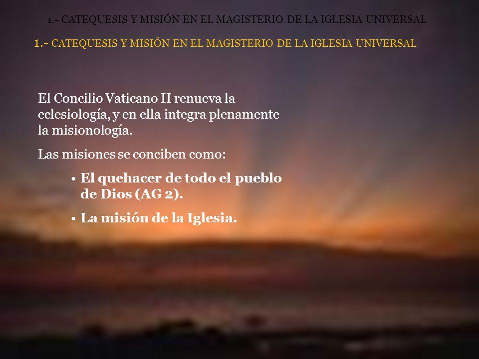 1.- CATEQUESIS Y MISIÓN EN EL MAGISTERIO DE LA IGLESIA UNIVERSAL El Concilio Vaticano II renueva la eclesiología, y en ella integra plenamente la misionología.