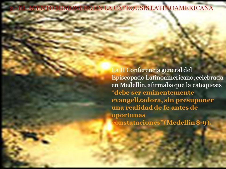 2.- EL ACENTO MISIONERO EN LA CATEQUSIS LATINOAMERICANA La II Conferencia general del Episcopado Latinoamericano, celebrada en Medellín, afirmaba que la catequesisdebe ser eminentemente evangelizadora, sin presuponer una realidad de fe antes de oportunas constataciones(Medellín 8-9).