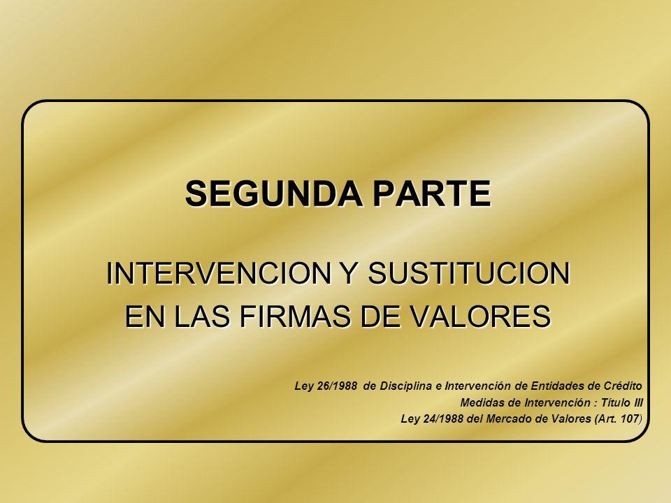 SEGUNDA PARTE INTERVENCION Y SUSTITUCION EN LAS FIRMAS DE VALORES Ley 26/1988 de Disciplina e Intervención de Entidades de Crédito Medidas de Intervención : Título III ) Ley 24/1988 del Mercado de Valores (Art.