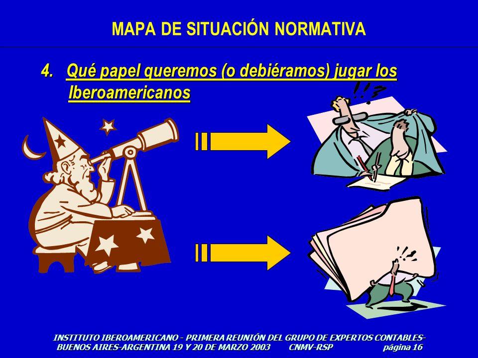 4. Qué papel queremos (o debiéramos) jugar los Iberoamericanos INSTITUTO IBEROAMERICANO - PRIMERA REUNIÓN DEL GRUPO DE EXPERTOS CONTABLES- BUENOS AIRE