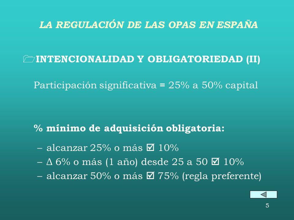 5 INTENCIONALIDAD Y OBLIGATORIEDAD (II) Participación significativa = 25% a 50% capital % mínimo de adquisición obligatoria: –alcanzar 25% o más 10% –Δ 6% o más (1 año) desde 25 a 50 10% –alcanzar 50% o más 75% (regla preferente) LA REGULACIÓN DE LAS OPAS EN ESPAÑA