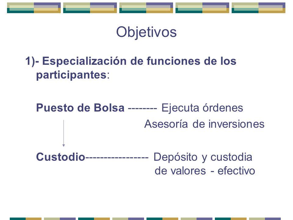 Objetivos 1)- Especialización de funciones de los participantes: Puesto de Bolsa -------- Ejecuta órdenes Asesoría de inversiones Custodio------------