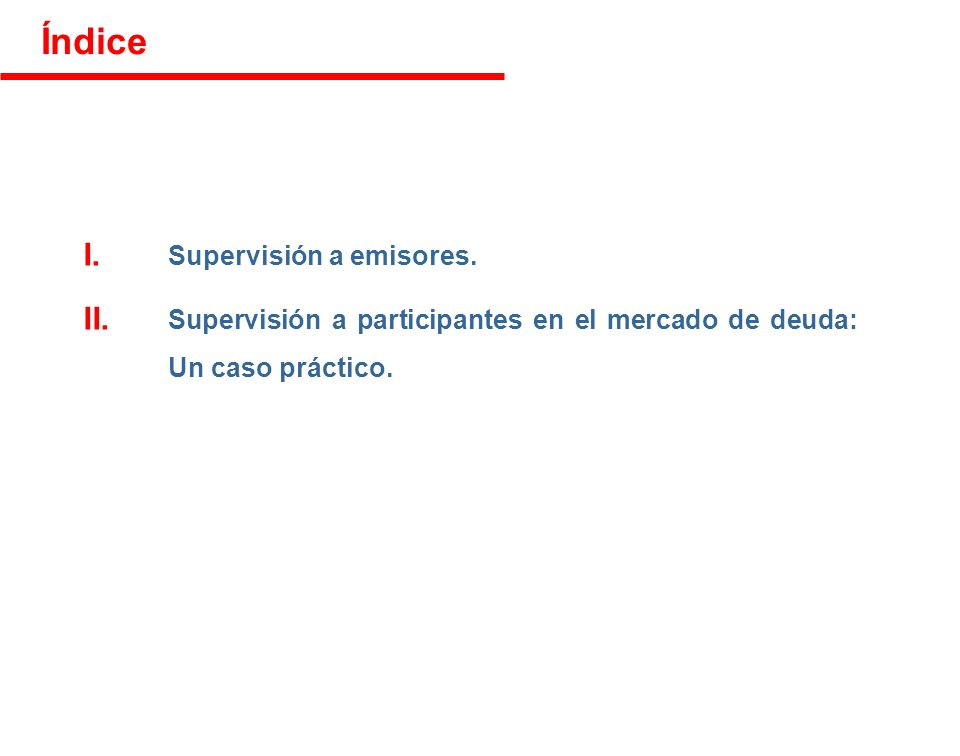 Índice I. Supervisión a emisores. II. Supervisión a participantes en el mercado de deuda: Un caso práctico.
