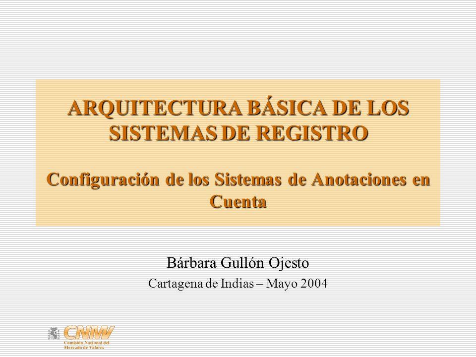 ARQUITECTURA BÁSICA DE LOS SISTEMAS DE REGISTRO Configuración de los Sistemas de Anotaciones en Cuenta Bárbara Gullón Ojesto Cartagena de Indias – Mayo 2004