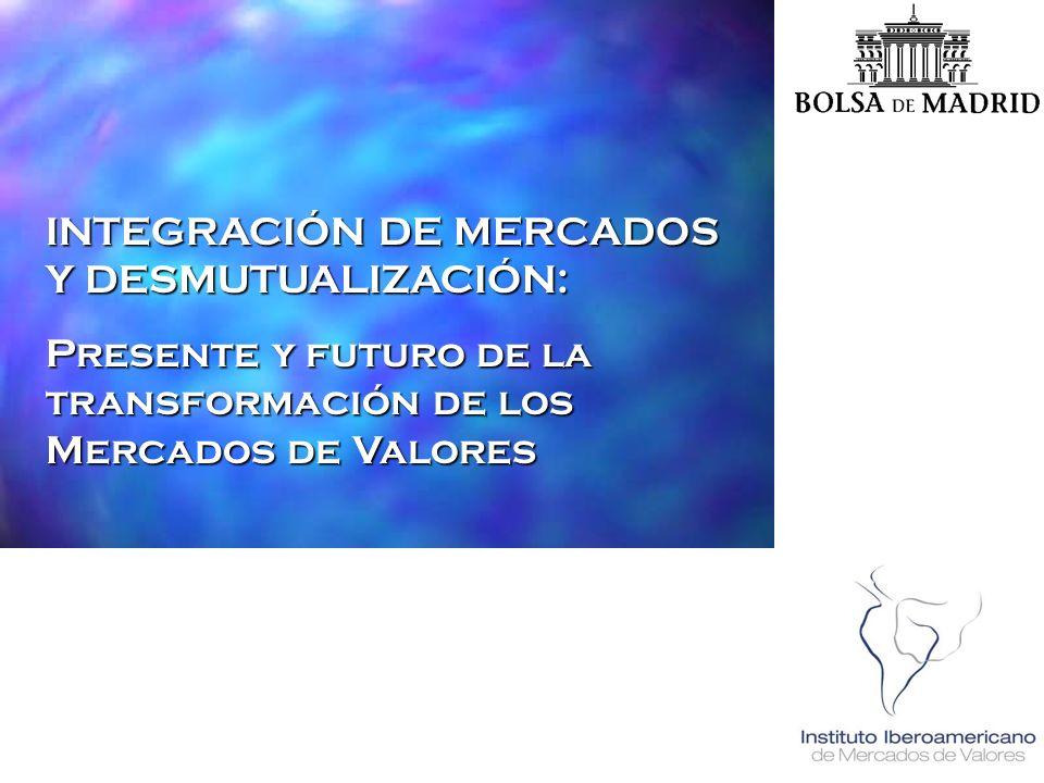Instituto Iberoamericano de Mercado de Valores 16 Noviembre 2001, Madrid INTEGRACIÓN DE MERCADOS Y DESMUTUALIZACIÓN: Presente y futuro de la transform