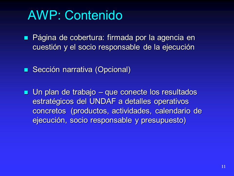 11 AWP: Contenido Página de cobertura: firmada por la agencia en cuestión y el socio responsable de la ejecución Página de cobertura: firmada por la agencia en cuestión y el socio responsable de la ejecución Sección narrativa (Opcional) Sección narrativa (Opcional) Un plan de trabajo – que conecte los resultados estratégicos del UNDAF a detalles operativos concretos (productos, actividades, calendario de ejecución, socio responsable y presupuesto) Un plan de trabajo – que conecte los resultados estratégicos del UNDAF a detalles operativos concretos (productos, actividades, calendario de ejecución, socio responsable y presupuesto)