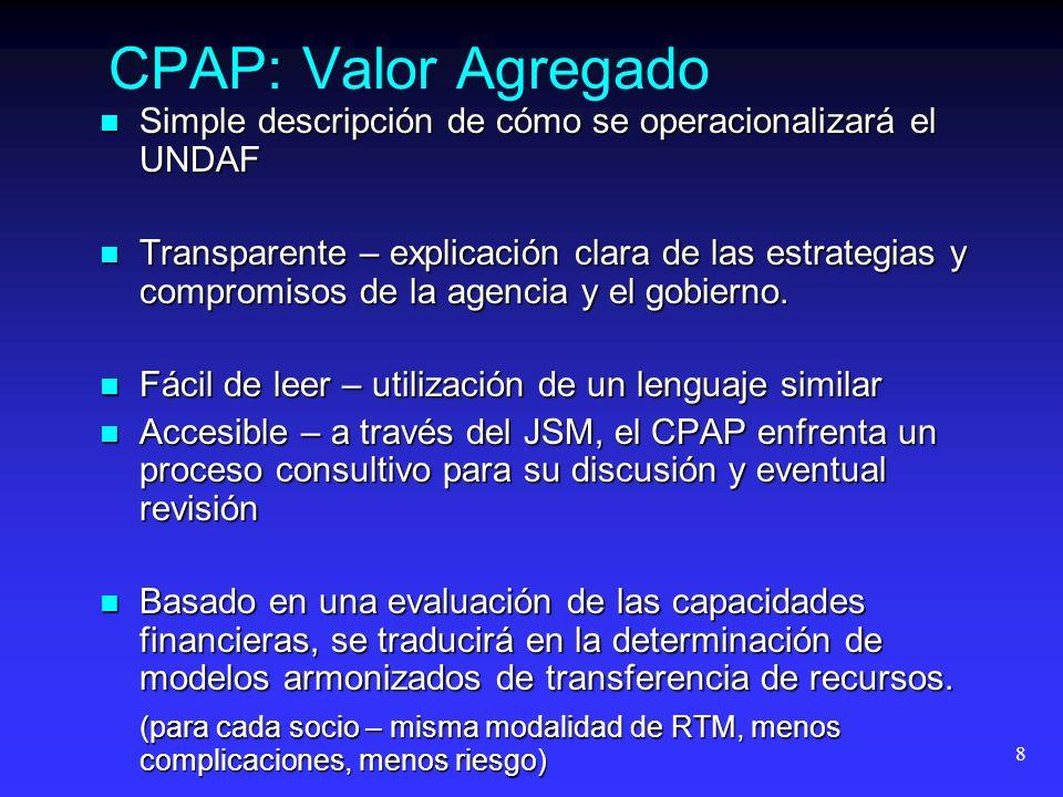 8 CPAP: Valor Agregado Simple descripción de cómo se operacionalizará el UNDAF Simple descripción de cómo se operacionalizará el UNDAF Transparente – explicación clara de las estrategias y compromisos de la agencia y el gobierno.